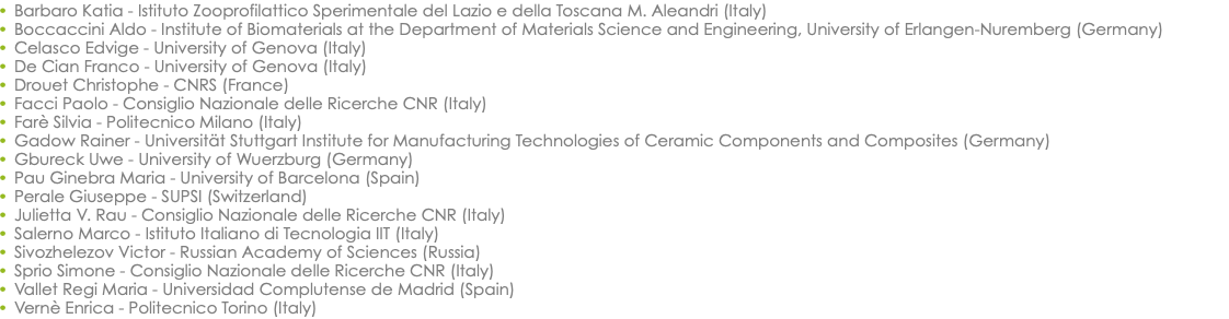 Barbaro Katia - Istituto Zooprofilattico Sperimentale del Lazio e della Toscana M. Aleandri (Italy) Boccaccini Aldo - Institute of Biomaterials at the Department of Materials Science and Engineering, University of Erlangen-Nuremberg (Germany) Celasco Edvige - University of Genova (Italy) De Cian Franco - University of Genova (Italy) Drouet Christophe - CNRS (France) Facci Paolo - Consiglio Nazionale delle Ricerche CNR (Italy) Farè Silvia - Politecnico Milano (Italy) Gadow Rainer - Universität Stuttgart Institute for Manufacturing Technologies of Ceramic Components and Composites (Germany) Gbureck Uwe - University of Wuerzburg (Germany) Pau Ginebra Maria - University of Barcelona (Spain) Perale Giuseppe - SUPSI (Switzerland) Julietta V. Rau - Consiglio Nazionale delle Ricerche CNR (Italy) Salerno Marco - Istituto Italiano di Tecnologia IIT (Italy) Sivozhelezov Victor - Russian Academy of Sciences (Russia) Sprio Simone - Consiglio Nazionale delle Ricerche CNR (Italy) Vallet Regi Maria - Universidad Complutense de Madrid (Spain) Vernè Enrica - Politecnico Torino (Italy)