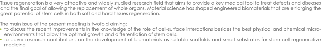 Tissue regeneration is a very attractive and widely studied research field that aims to provide a key medical tool to treat defects and diseases and the final goal of allowing the replacement of whole organs. Material science has shaped engineered biomaterials that are enlarging the great potential of stem cells in both soft and hard tissues regeneration. The main issue of the present meeting is twofold aiming: to discuss the recent improvements in the knowledge of the role of cell-surface interactions besides the best physical and chemical micro-environments that allow the optimal growth and differentiation of stem cells. to cover research contributions on the development of biomaterials as suitable scaffolds and smart substrates for stem cell regenerative medicine