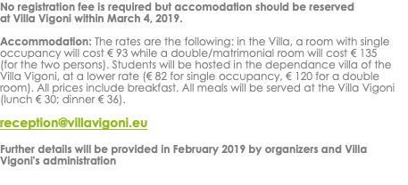No registration fee is required but accomodation should be reserved at Villa Vigoni within March 4, 2019. Accommodation: The rates are the following: in the Villa, a room with single occupancy will cost € 93 while a double/matrimonial room will cost € 135 (for the two persons). Students will be hosted in the dependance villa of the Villa Vigoni, at a lower rate (€ 82 for single occupancy, € 120 for a double room). All prices include breakfast. All meals will be served at the Villa Vigoni (lunch € 30; dinner € 36). reception@villavigoni.eu Further details will be provided in February 2019 by organizers and Villa Vigoni's administration